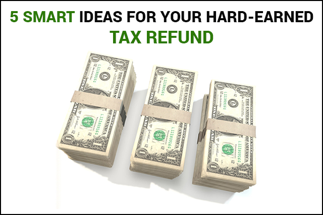 5 Smart Ideas for Your Hard-Earned Tax Refund